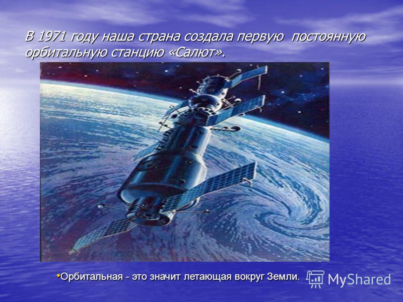 В 1971 году наша страна создала первую постоянную орбитальную станцию «Салют». Орбитальная - это значит летающая вокруг Земли. Орбитальная - это значит летающая вокруг Земли.