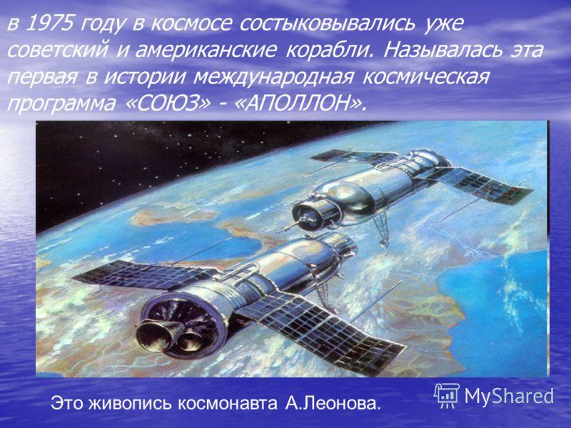 в 1975 году в космосе состыковывались уже советский и американские корабли. Называлась эта первая в истории международная космическая программа «СОЮЗ» - «АПОЛЛОН». Это живопись космонавта А.Леонова.