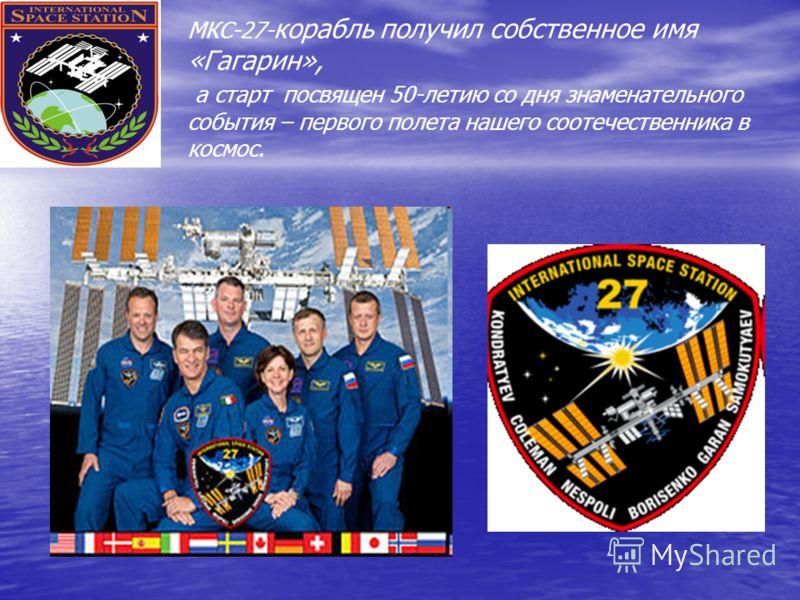 МКС-27- корабль получил собственное имя «Гагарин», а старт посвящен 50-летию со дня знаменательного события – первого полета нашего соотечественника в космос.