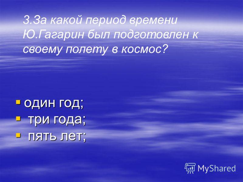 один год; т три года; п пять лет; 3.За какой период времени Ю.Гагарин был подготовлен к своему полету в космос?