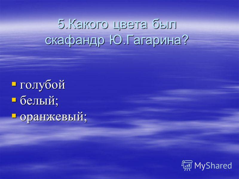 5.Какого цвета был скафандр Ю.Гагарина? голубой белый; оранжевый;