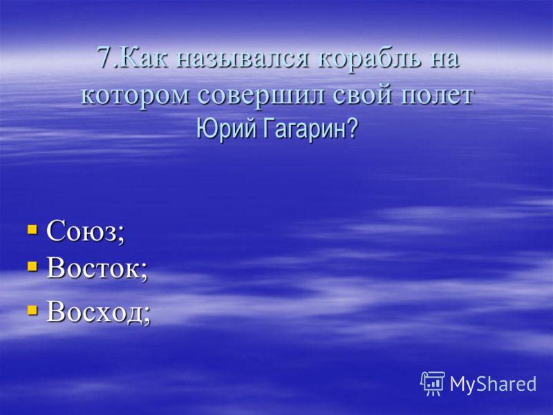 7.Как назывался корабль на котором совершил свой полет Юрий Гагарин? Союз; Восток; Восход;