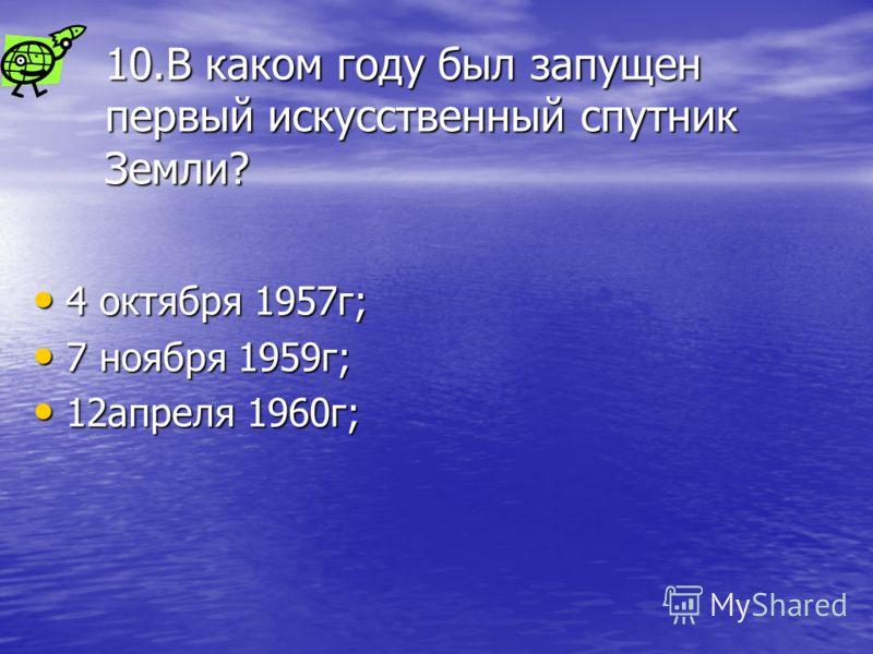 10.В каком году был запущен первый искусственный спутник Земли? 4 октября 1957г; 7 ноября 1959г; 12апреля 1960г;