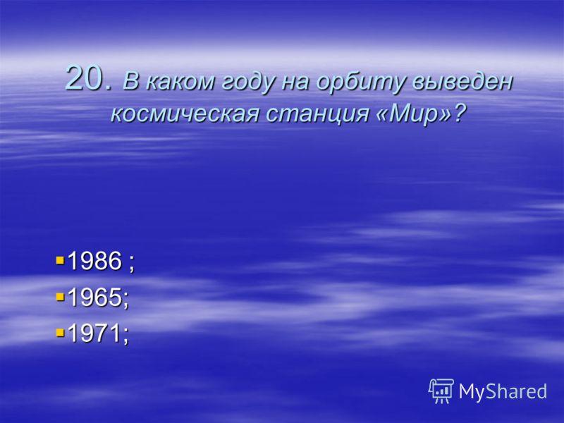 20. В каком году на орбиту выведен космическая станция «Мир»? 1986 ; 1965; 1971;