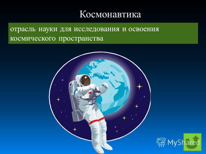 отрасль науки для исследования и освоения космического пространства Космонавтика