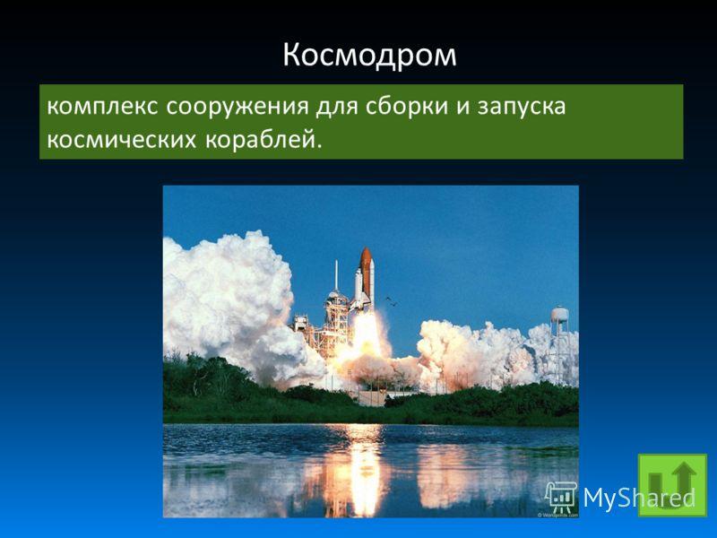 Космодром комплекс сооружения для сборки и запуска космических кораблей.