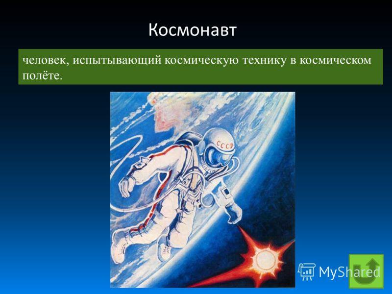 Космонавт человек, испытывающий космическую технику в космическом полёте.