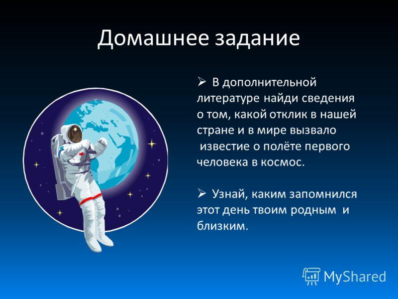 В дополнительной литературе найди сведения о том, какой отклик в нашей стране и в мире вызвало известие о полёте первого человека в космос. Узнай, каким запомнился этот день твоим родным и близким. Домашнее задание