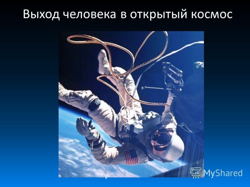 Выход человека в открытый космос Алексей Леонов – первый человек, вышедший в открытый космос.
