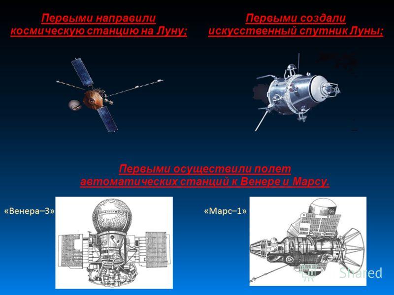Первыми направили космическую станцию на Луну; Первыми создали искусственный спутник Луны; Первыми осуществили полет автоматических станций к Венере и Марсу. «Марс–1»«Венера–3»