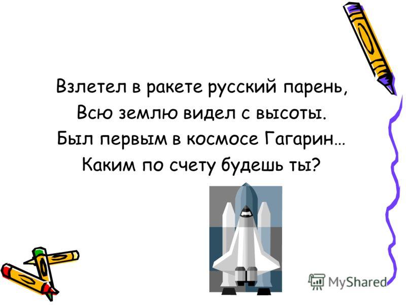 Взлетел в ракете русский парень, Всю землю видел с высоты. Был первым в космосе Гагарин… Каким по счету будешь ты?