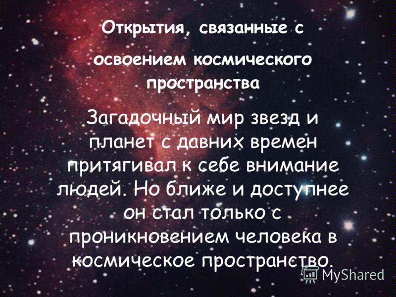 Открытия, связанные с освоением космического пространства Загадочный мир звезд и планет с давних времен притягивал к себе внимание людей. Но ближе и доступнее он стал только с проникновением человека в космическое пространство.