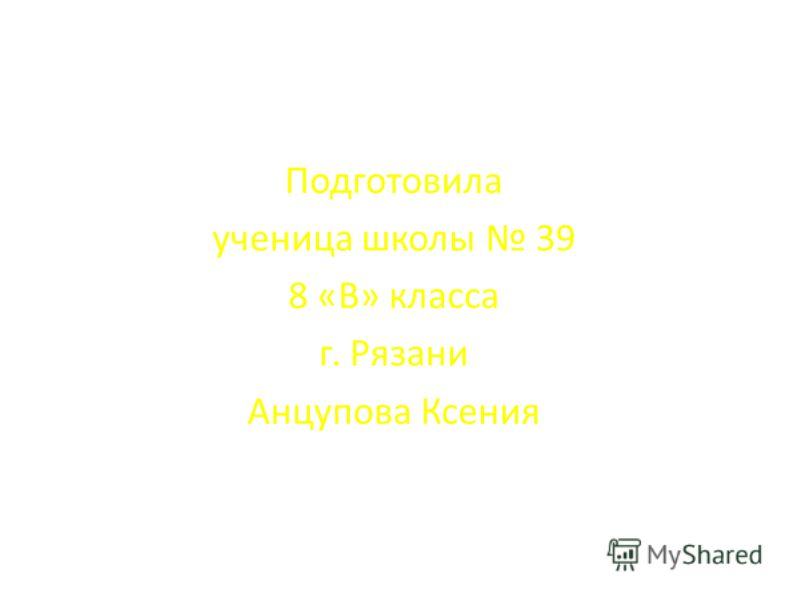 Подготовила ученица школы 39 8 «В» класса г. Рязани Анцупова Ксения