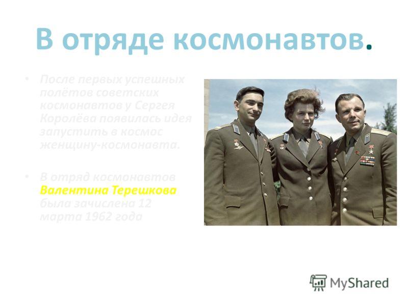 В отряде космонавтов. После первых успешных полётов советских космонавтов у Сергея Королёва появилась идея запустить в космос женщину-космонавта. В отряд космонавтов Валентина Терешкова была зачислена 12 марта 1962 года