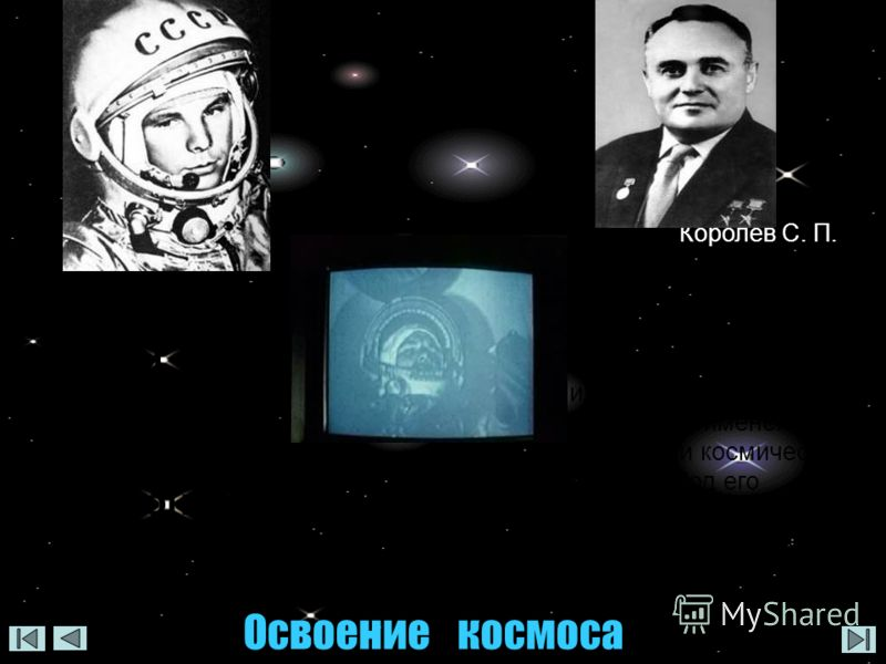 Королев Сергей Павлович Советский ученый, конструктор ракетно- космических систем. Научные и технические идеи Королева получили широкое применение в ракетной и космической технике. Под его руководством были созданы пилотируемые космические корабли «В