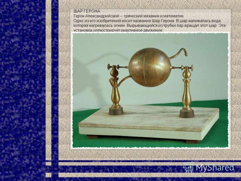 ШАР ГЕРОНА Герон Александрийский – греческий механик и математик. Одно из его изобретений носит название Шар Герона. В шар наливалась вода, которая нагревалась огнем. Вырывающийся из трубки пар вращал этот шар. Эта установка иллюстрирует реактивное д