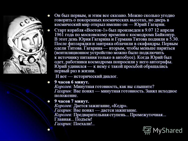 Он был первым, и этим все сказано. Можно сколько угодно говорить о покоренных космических высотах, но дверь в космический мир открыл именно он Юрий Гагарин. Он был первым, и этим все сказано. Можно сколько угодно говорить о покоренных космических выс
