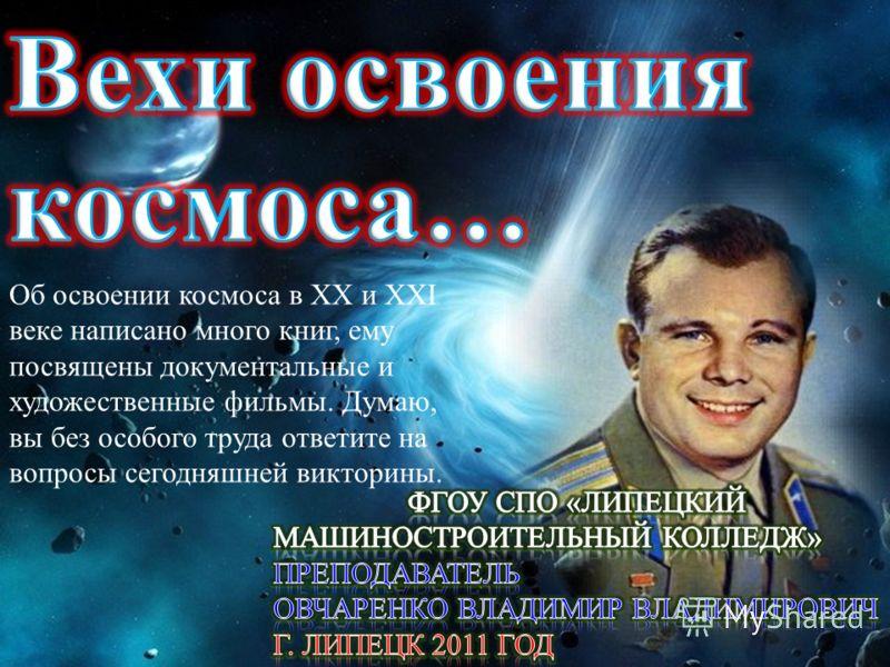Об освоении космоса в XX и ХХI веке написано много книг, ему посвящены документальные и художественные фильмы. Думаю, вы без особого труда ответите на вопросы сегодняшней викторины.
