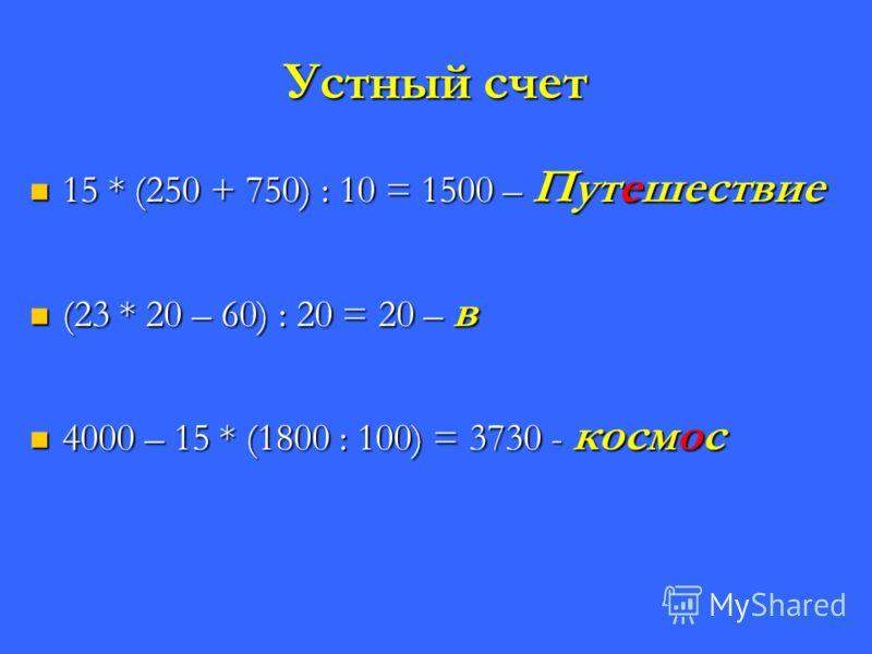 Устный счет 15 * (250 + 750) : 10 = 1500 – Путешествие 15 * (250 + 750) : 10 = 1500 – Путешествие (23 * 20 – 60) : 20 = 20 – в (23 * 20 – 60) : 20 = 20 – в 4000 – 15 * (1800 : 100) = 3730 - космос 4000 – 15 * (1800 : 100) = 3730 - космос