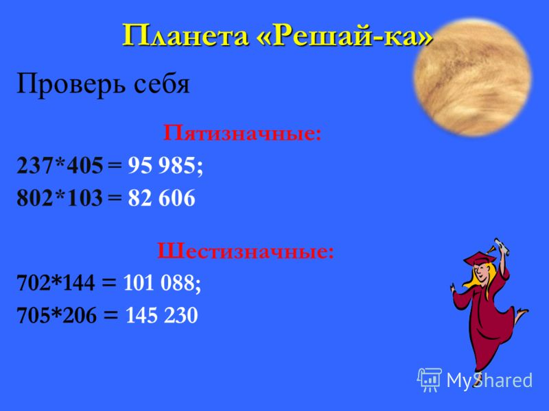 Планета «Решай-ка» Проверь себя Пятизначные: 237*405 = 95 985; 802*103 = 82 606 Шестизначные: 702*144 = 101 088; 705*206 = 145 230