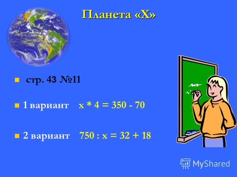 Планета «Х» стр. 4 3 11 1 вариант х * 4 = 350 - 70 2 вариант 750 : х = 32 + 18
