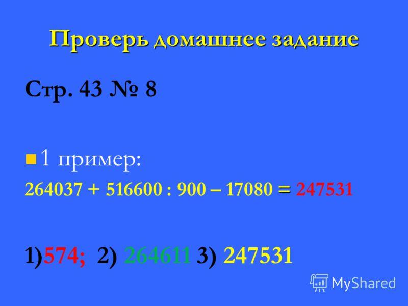 Проверь домашнее задание Стр. 43 8 1 пример: = 264037 + 516600 : 900 – 17080 = 247531 1)574; 2) 264611 3) 247531