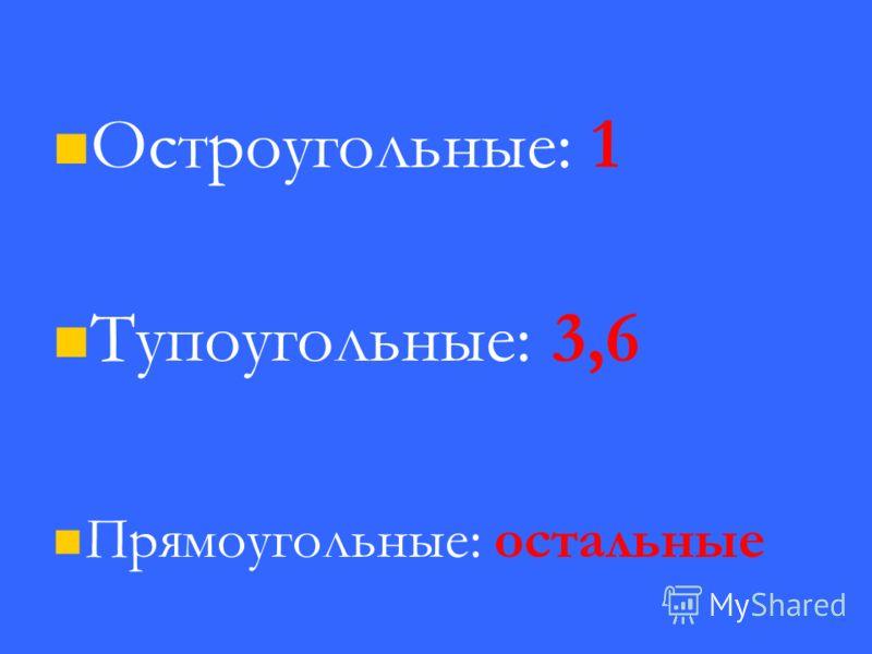Остроугольные: 1 Тупоугольные: 3,6 Прямоугольные: остальные