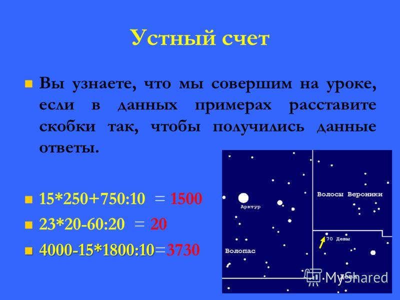 Устный счет Вы узнаете, что мы совершим на уроке, если в данных примерах расставите скобки так, чтобы получились данные ответы. 15*250+750:10 = 1500 23*20-60:20 = 20 4000-15*1800:10 4000-15*1800:10=3730 1500 путешествие20 в3730 космос