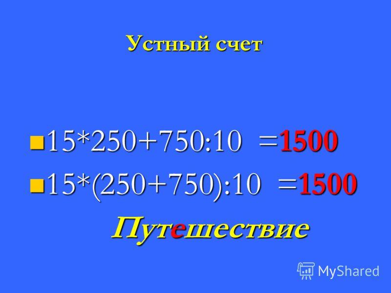Устный счет 15*250+750:10 =1500 15*250+750:10 =1500 15*(250+750):10 =1500 15*(250+750):10 =1500 Путешествие Путешествие