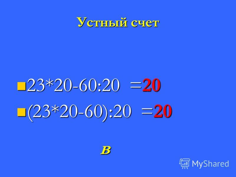 Устный счет 23*20-60:20 =20 23*20-60:20 =20 (23*20-60):20 =20 (23*20-60):20 =20 в