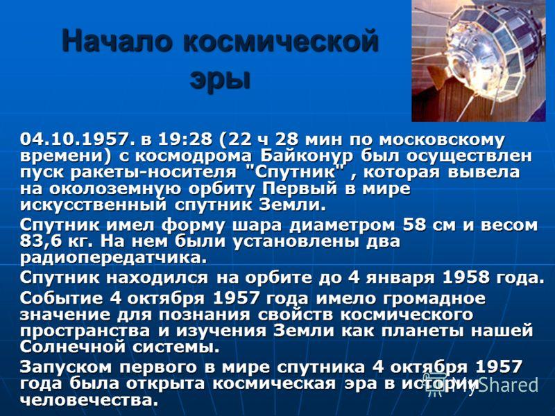 Начало космической эры 04.10.1957. в 19:28 (22 ч 28 мин по московскому времени) с космодрома Байконур был осуществлен пуск ракеты-носителя