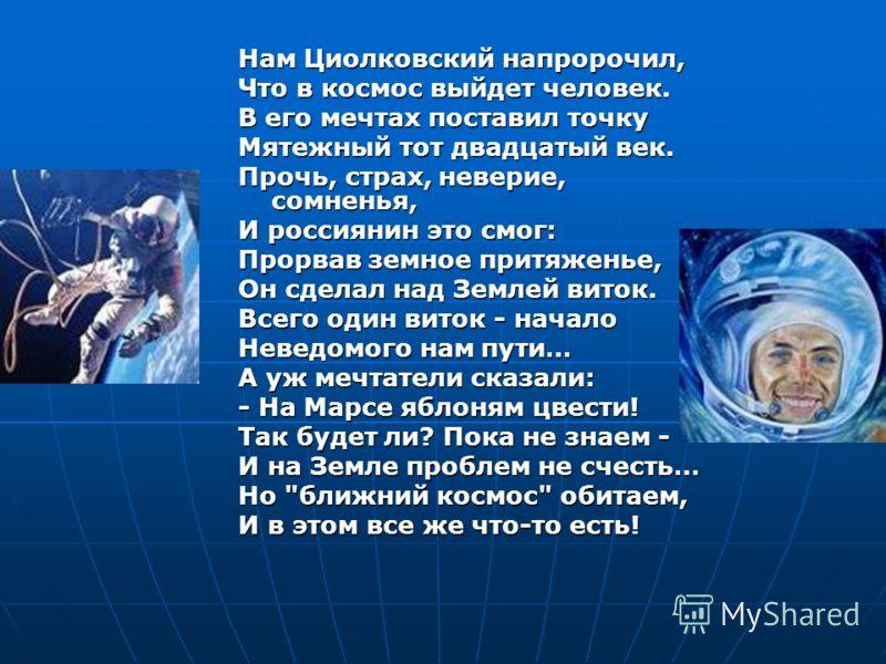 Нам Циолковский напророчил, Что в космос выйдет человек. В его мечтах поставил точку Мятежный тот двадцатый век. Прочь, страх, неверие, сомненья, И россиянин это смог: Прорвав земное притяженье, Он сделал над Землей виток. Всего один виток - начало Н