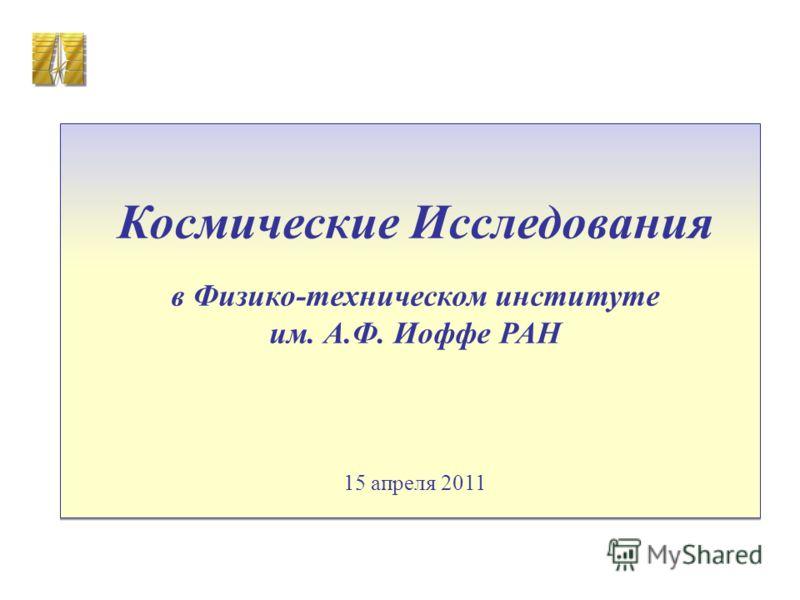 Космические Исследования в Физико-техническом институте им. А.Ф. Иоффе РАН 15 апреля 2011