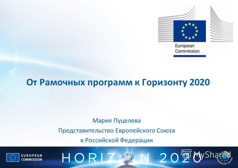 От Рамочных программ к Горизонту 2020 Мария Пуцелева Представительство Европейского Союза в Российской Федерации