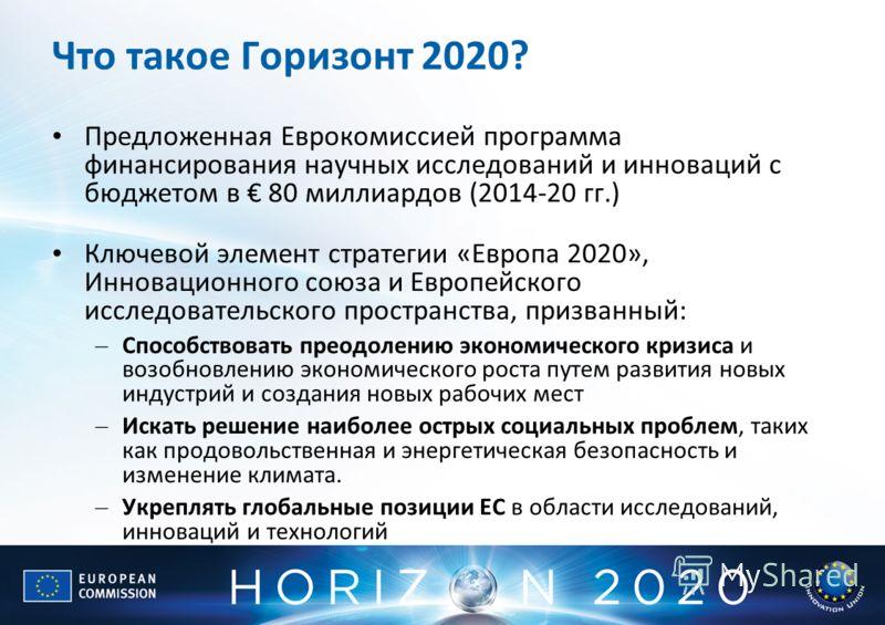 Что такое Горизонт 2020? Предложенная Еврокомиссией программа финансирования научных исследований и инноваций с бюджетом в 80 миллиардов (2014-20 гг.) Ключевой элемент стратегии «Европа 2020», Инновационного союза и Европейского исследовательского пр