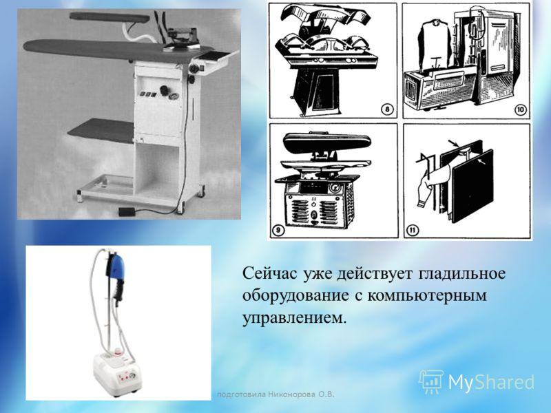 подготовила Никонорова О.В. Сейчас уже действует гладильное оборудование с компьютерным управлением.