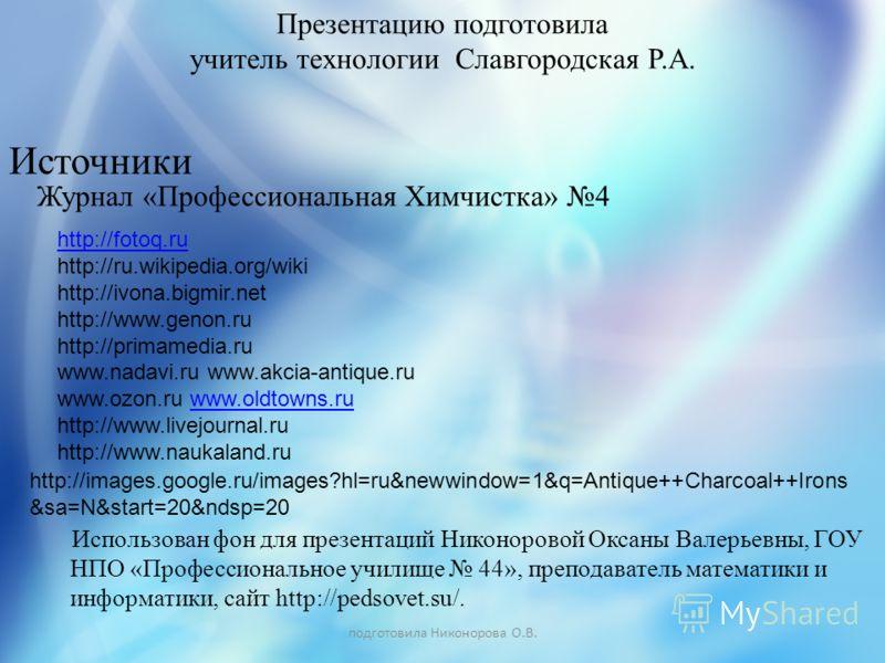 Использован фон для презентаций Никоноровой Оксаны Валерьевны, ГОУ НПО «Профессиональное училище 44», преподаватель математики и информатики, сайт http://pedsovet.su/. Журнал «Профессиональная Химчистка» 4 Источники http://images.google.ru/images?hl=