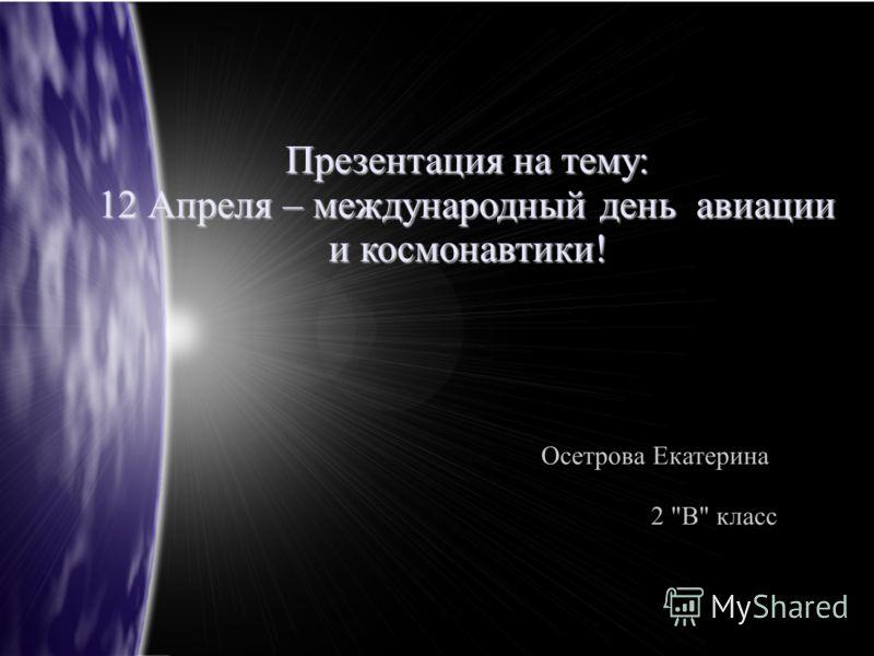 Презентация на тему: 12 Апреля – международный день авиации и космонавтики! Осетрова Екатерина 2 В класс