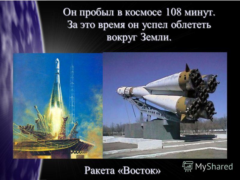 Он пробыл в космосе 108 минут. За это время он успел облететь вокруг Земли. Ракета «Восток»