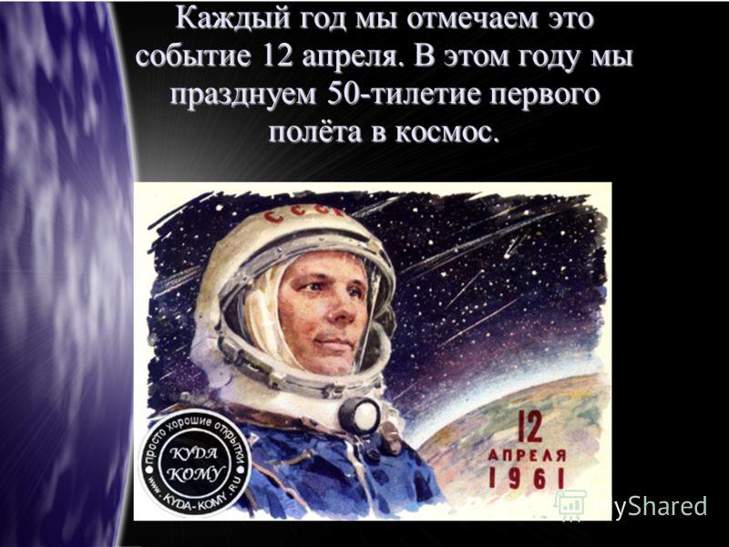 Каждый год мы отмечаем это событие 12 апреля. В этом году мы празднуем 50-тилетие первого полёта в космос.
