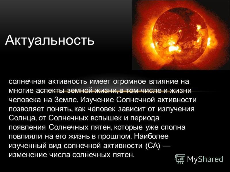 Актуальность солнечная активность имеет огромное влияние на многие аспекты земной жизни, в том числе и жизни человека на Земле. Изучение Солнечной активности позволяет понять, как человек зависит от излучения Солнца, от Солнечных вспышек и периода по