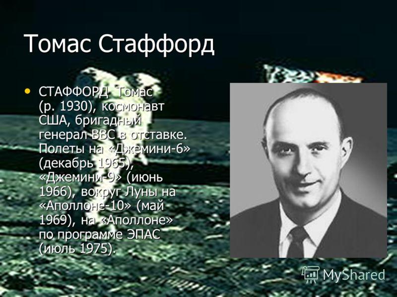 Томас Стаффорд СТАФФОРД Томас (р. 1930), космонавт США, бригадный генерал ВВС в отставке. Полеты на «Джемини-6» (декабрь 1965), «Джемини-9» (июнь 1966), вокруг Луны на «Аполлоне-10» (май 1969), на «Аполлоне» по программе ЭПАС (июль 1975). СТАФФОРД То