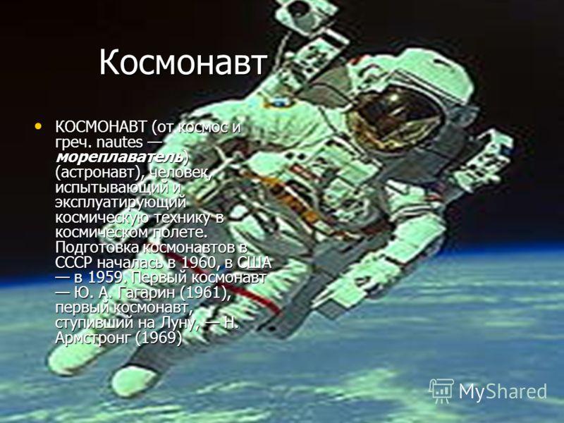 Космонавт Космонавт КОСМОНАВТ (от космос и греч. nautes мореплаватель) (астронавт), человек, испытывающий и эксплуатирующий космическую технику в космическом полете. Подготовка космонавтов в СССР началась в 1960, в США в 1959. Первый космонавт Ю. А.