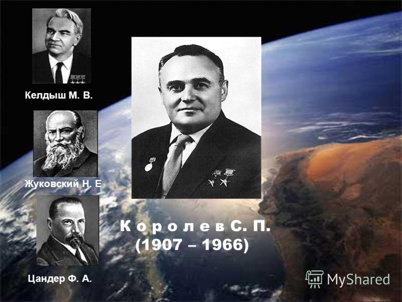 К о р о л е в С. П. (1907 – 1966) Келдыш М. В. Жуковский Н. Е Цандер Ф. А.