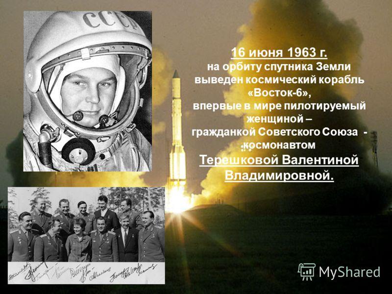 16 июня 1963 г. на орбиту спутника Земли выведен космический корабль «Восток-6», впервые в мире пилотируемый женщиной – гражданкой Советского Союза - космонавтом Терешковой Валентиной Владимировной.