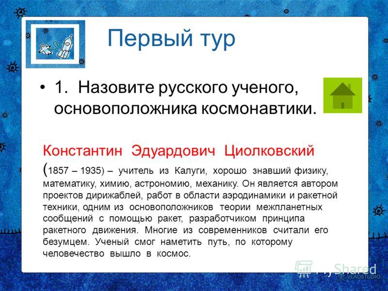 Первый тур 1. Назовите русского ученого, основоположника космонавтики. Константин Эдуардович Циолковский ( 1857 – 1935) – учитель из Калуги, хорошо знавший физику, математику, химию, астрономию, механику. Он является автором проектов дирижаблей, рабо