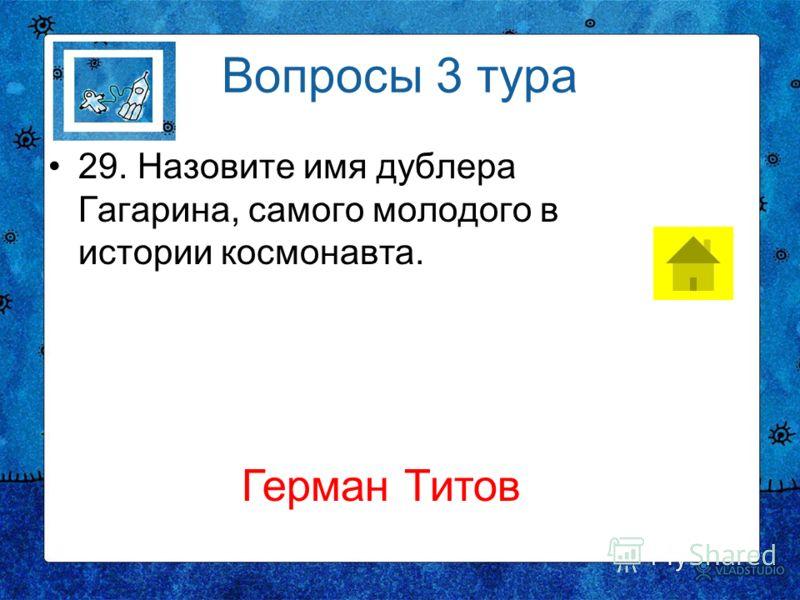 Вопросы 3 тура 29. Назовите имя дублера Гагарина, самого молодого в истории космонавта. Герман Титов