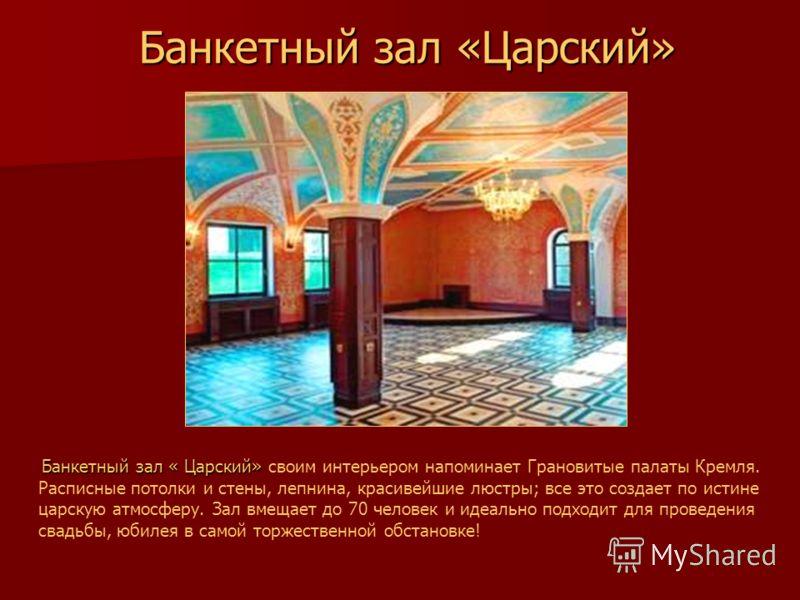 Банкетный зал «Царский» Банкетный зал «Царский» Банкетный зал « Царский» Банкетный зал « Царский» своим интерьером напоминает Грановитые палаты Кремля. Расписные потолки и стены, лепнина, красивейшие люстры; все это создает по истине царскую атмосфер
