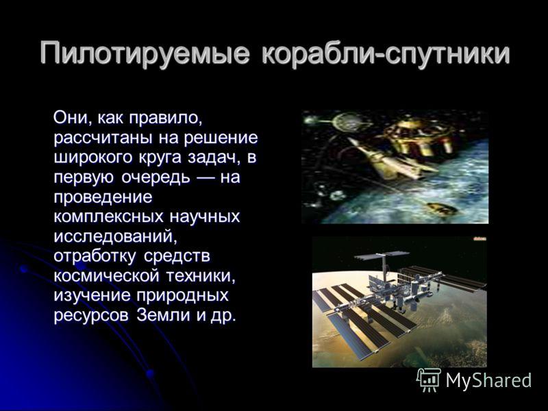 Пилотируемые корабли-спутники Они, как правило, рассчитаны на решение широкого круга задач, в первую очередь на проведение комплексных научных исследований, отработку средств космической техники, изучение природных ресурсов Земли и др. Они, как прави