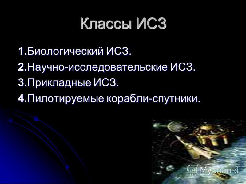 Классы ИСЗ 1.Биологический ИСЗ. 1.Биологический ИСЗ. 2.Научно-исследовательские ИСЗ. 2.Научно-исследовательские ИСЗ. 3.Прикладные ИСЗ. 3.Прикладные ИСЗ. 4.Пилотируемые корабли-спутники. 4.Пилотируемые корабли-спутники.